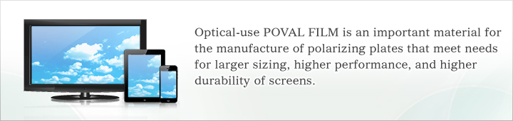 Optical-use POVAL FILM is an important material for the manufacture of polarizing plates that meet needs for larger sizing, higher performance, and higher durability of screens.